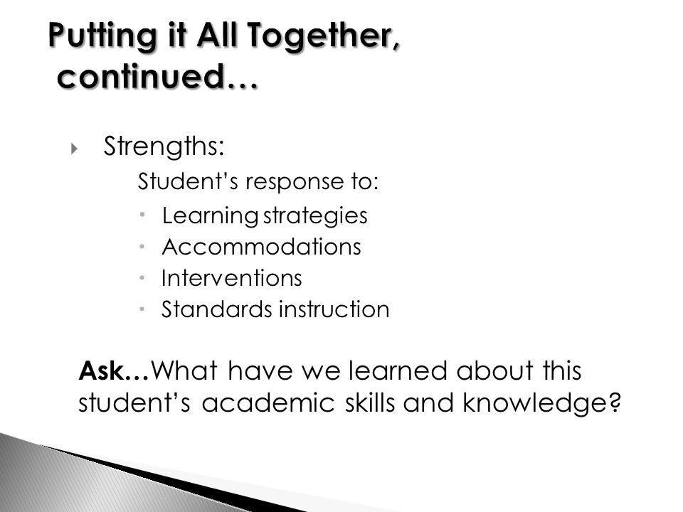  Strengths: Student's response to:  Learning strategies  Accommodations  Interventions  Standards instruction Ask… What have we learned about this student's academic skills and knowledge
