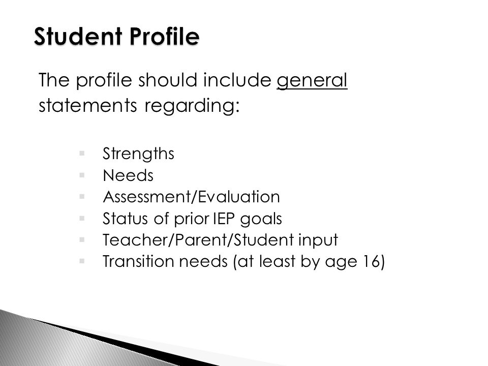 The profile should include general statements regarding:  Strengths  Needs  Assessment/Evaluation  Status of prior IEP goals  Teacher/Parent/Student input  Transition needs (at least by age 16)
