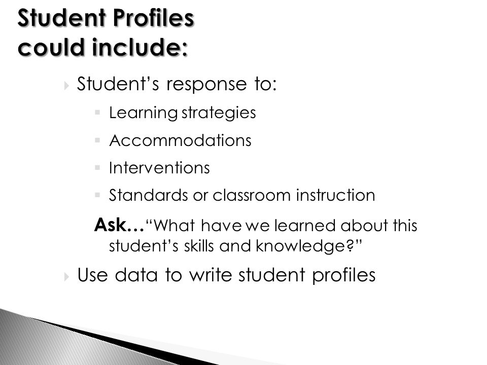  Student's response to:  Learning strategies  Accommodations  Interventions  Standards or classroom instruction Ask… What have we learned about this student's skills and knowledge  Use data to write student profiles