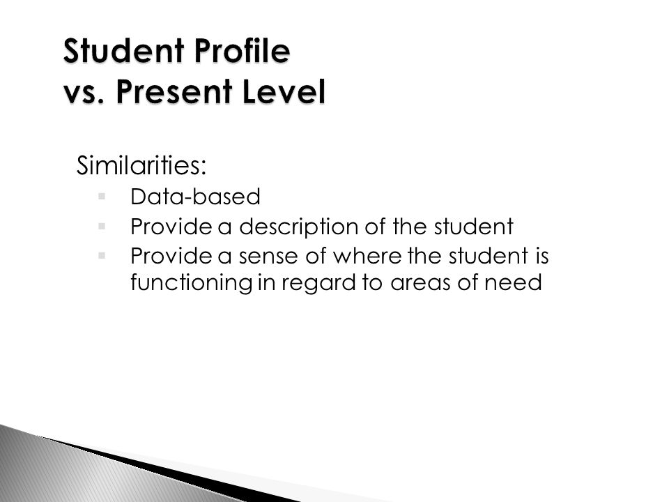 Similarities:  Data-based  Provide a description of the student  Provide a sense of where the student is functioning in regard to areas of need