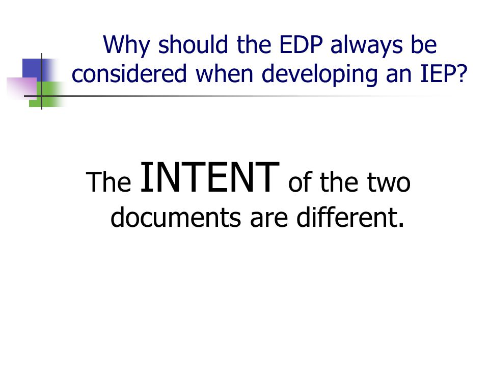 Why should the EDP always be considered when developing an IEP? The INTENT of the two documents are different.