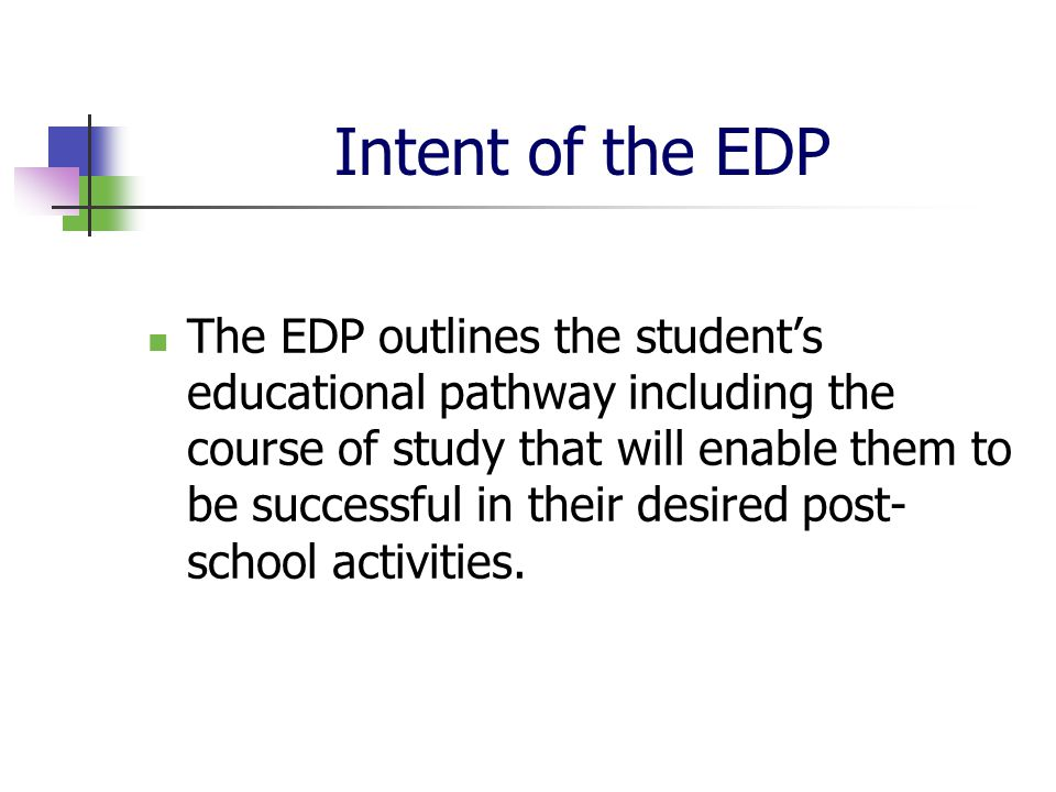 Intent of the EDP The EDP outlines the student's educational pathway including the course of study that will enable them to be successful in their desired post- school activities.