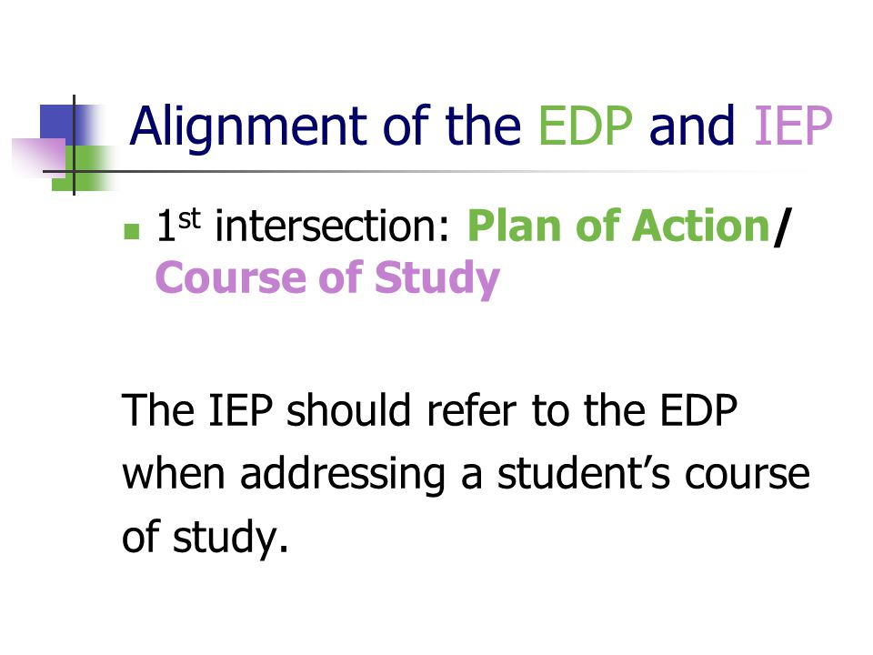 Alignment of the EDP and IEP 1 st intersection: Plan of Action/ Course of Study The IEP should refer to the EDP when addressing a student's course of study.