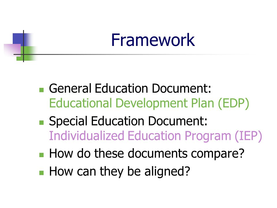 Framework General Education Document: Educational Development Plan (EDP) Special Education Document: Individualized Education Program (IEP) How do the