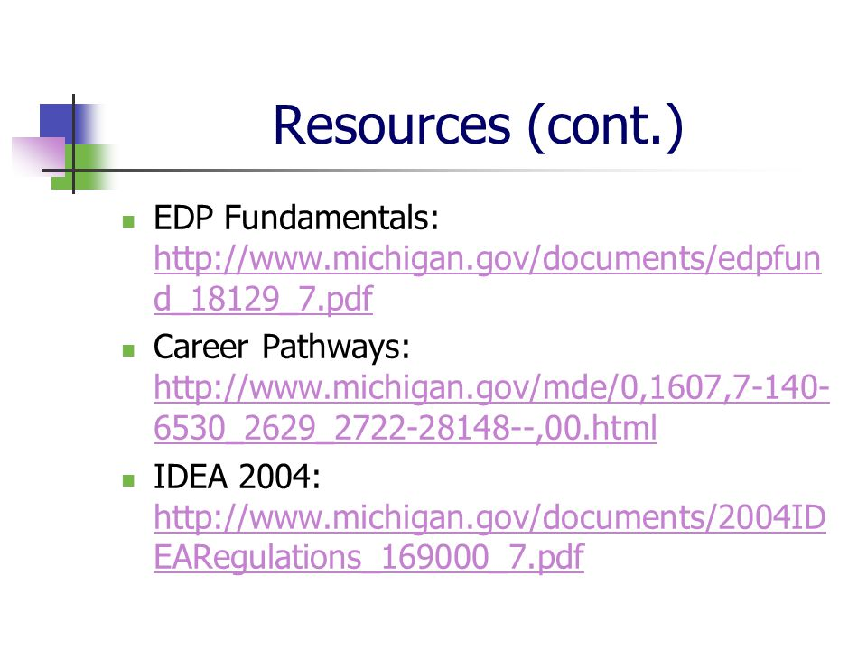 Resources (cont.) EDP Fundamentals: http://www.michigan.gov/documents/edpfun d_18129_7.pdf http://www.michigan.gov/documents/edpfun d_18129_7.pdf Career Pathways: http://www.michigan.gov/mde/0,1607,7-140- 6530_2629_2722-28148--,00.html http://www.michigan.gov/mde/0,1607,7-140- 6530_2629_2722-28148--,00.html IDEA 2004: http://www.michigan.gov/documents/2004ID EARegulations_169000_7.pdf http://www.michigan.gov/documents/2004ID EARegulations_169000_7.pdf