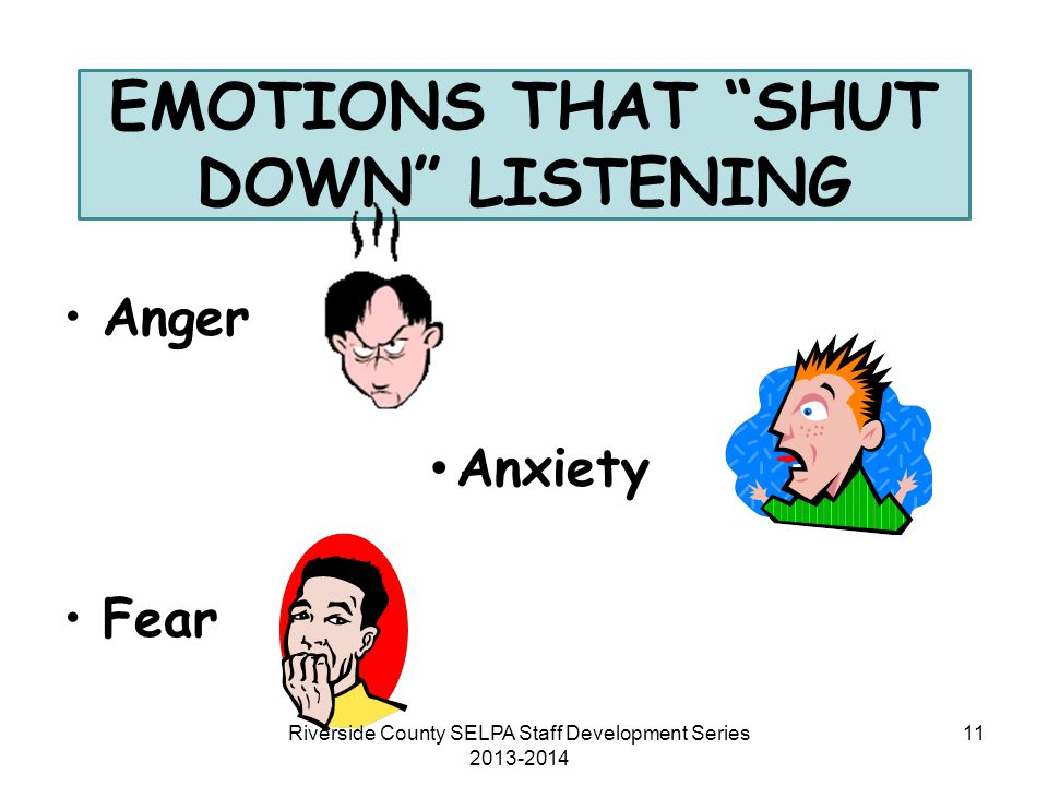 "EMOTIONS THAT ""SHUT DOWN"" LISTENING Anger Anxiety Fear 11Riverside County SELPA Staff Development Series 2013-2014"