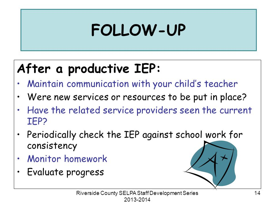 After a productive IEP: Maintain communication with your child's teacher Were new services or resources to be put in place? Have the related service p