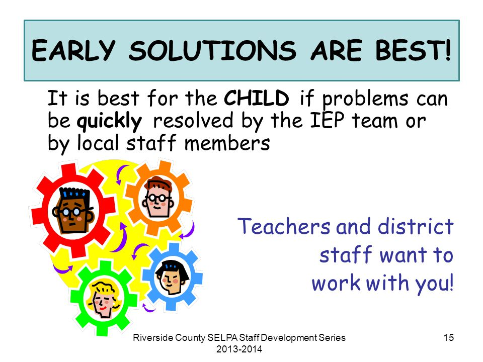 EARLY SOLUTIONS ARE BEST! It is best for the CHILD if problems can be quickly resolved by the IEP team or by local staff members Teachers and district