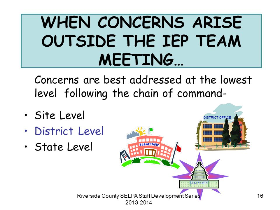WHEN CONCERNS ARISE OUTSIDE THE IEP TEAM MEETING… Concerns are best addressed at the lowest level following the chain of command- Site Level District