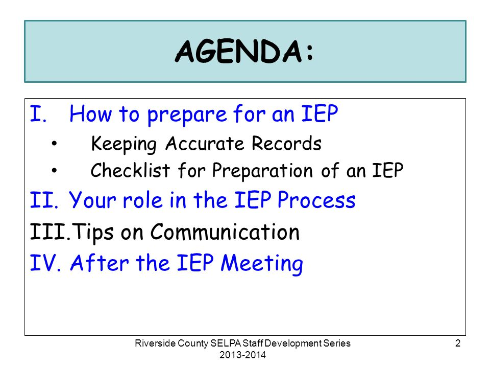 AGENDA: I.How to prepare for an IEP Keeping Accurate Records Checklist for Preparation of an IEP II.Your role in the IEP Process III.Tips on Communica
