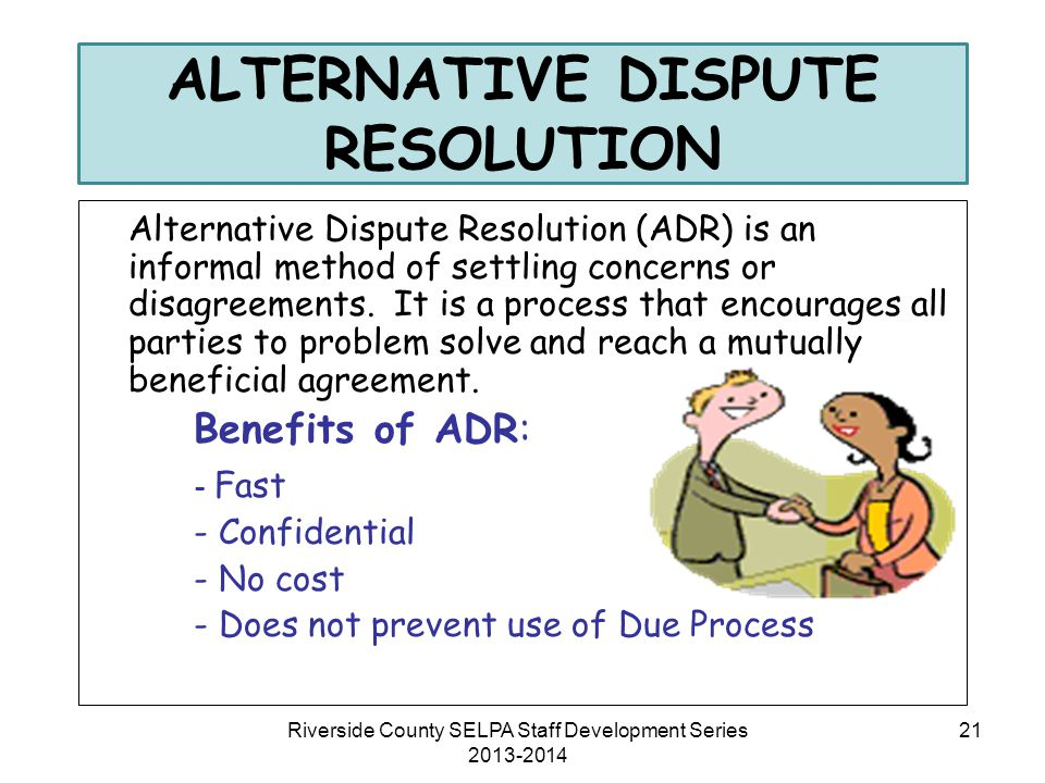 ALTERNATIVE DISPUTE RESOLUTION Alternative Dispute Resolution (ADR) is an informal method of settling concerns or disagreements. It is a process that