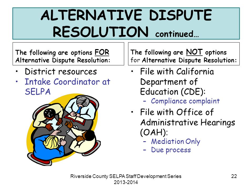 ALTERNATIVE DISPUTE RESOLUTION continued… The following are options FOR Alternative Dispute Resolution: District resources Intake Coordinator at SELPA
