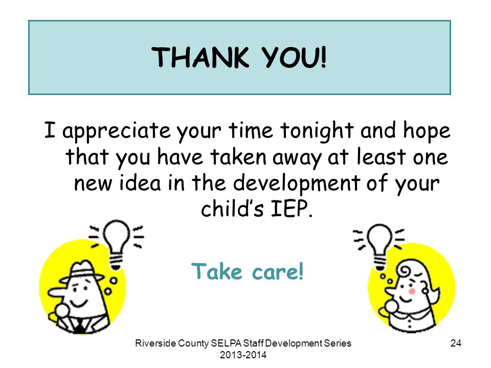 I appreciate your time tonight and hope that you have taken away at least one new idea in the development of your child's IEP. Take care! THANK YOU! 2