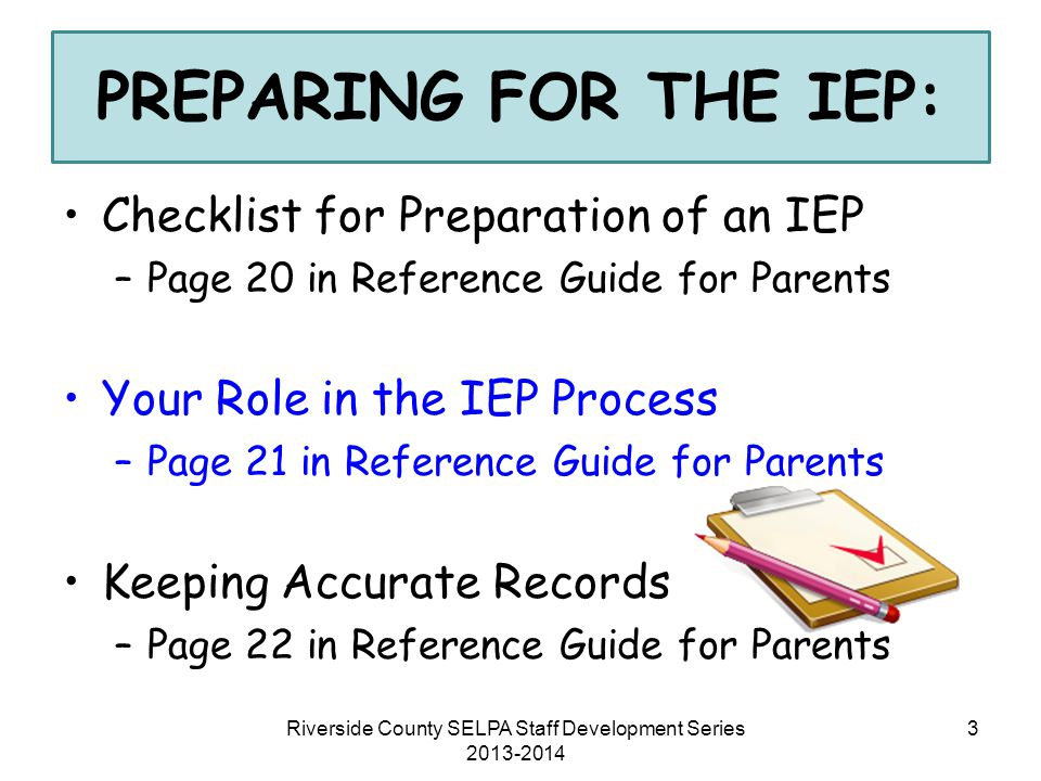 Riverside County SELPA Staff Development Series 2013-2014 4 CHECKLIST FOR PREPARATION OF AN IEP