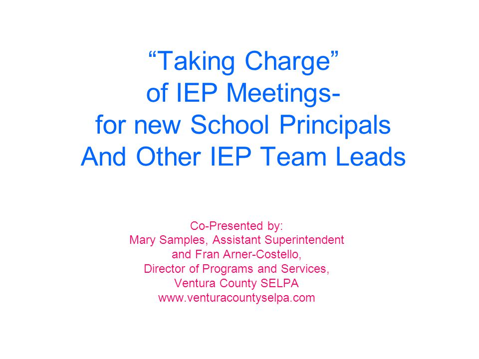 """Taking Charge"" of IEP Meetings- for new School Principals And Other IEP Team Leads Co-Presented by: Mary Samples, Assistant Superintendent and Fran A"
