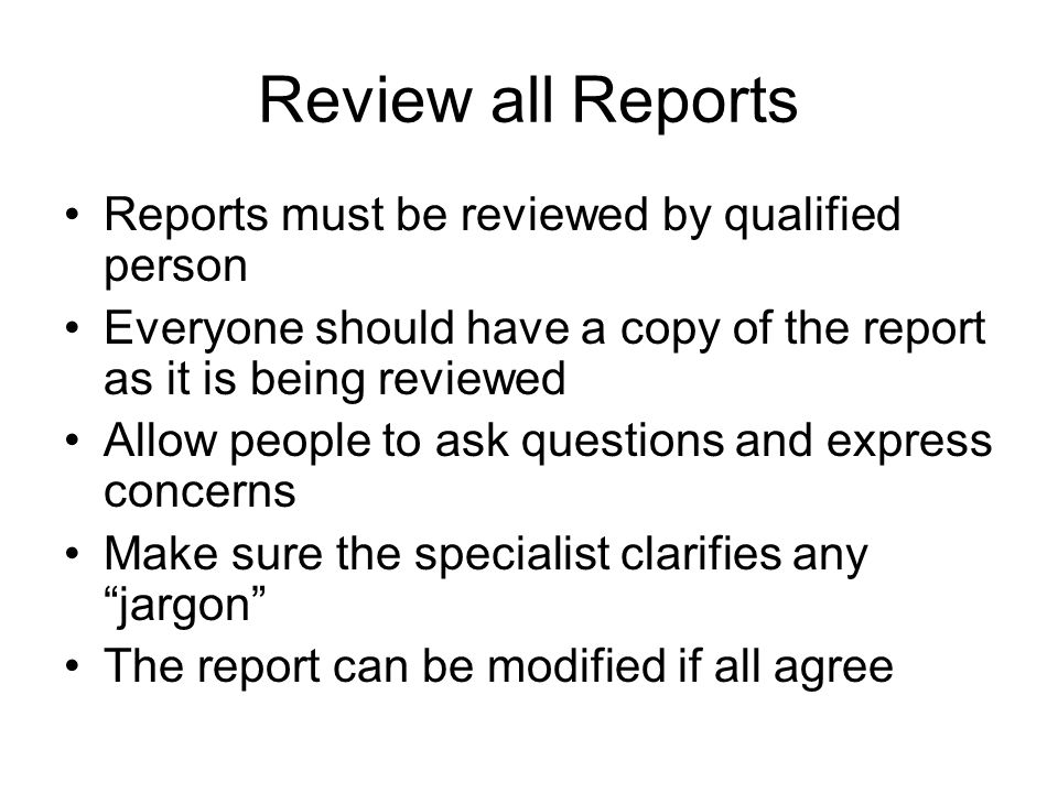 Review all Reports Reports must be reviewed by qualified person Everyone should have a copy of the report as it is being reviewed Allow people to ask