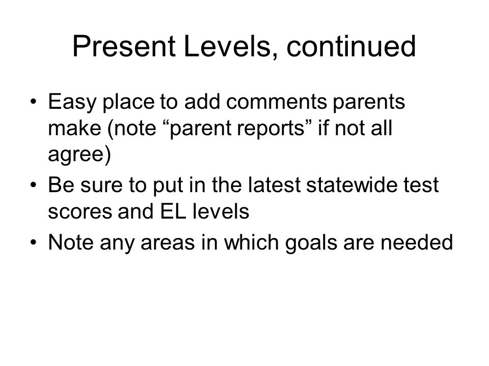 "Present Levels, continued Easy place to add comments parents make (note ""parent reports"" if not all agree) Be sure to put in the latest statewide test"