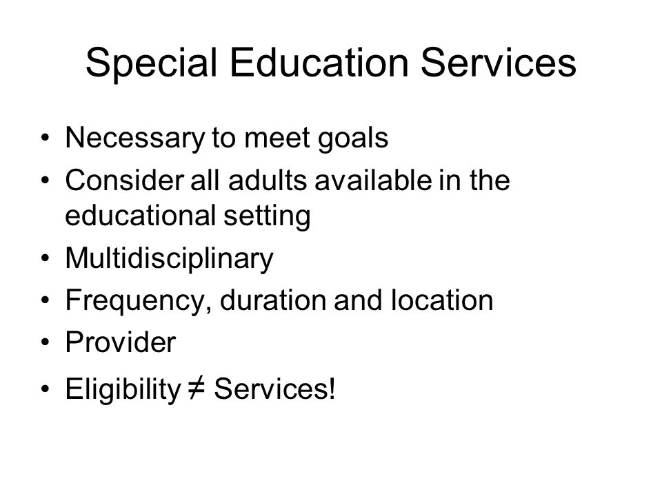 Special Education Services Necessary to meet goals Consider all adults available in the educational setting Multidisciplinary Frequency, duration and