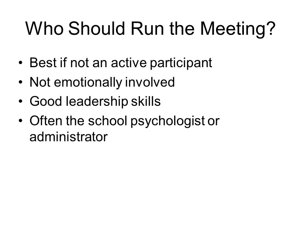 Who Should Run the Meeting? Best if not an active participant Not emotionally involved Good leadership skills Often the school psychologist or adminis
