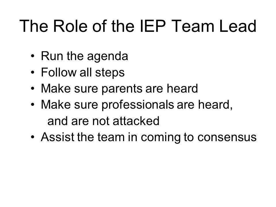 The Role of the IEP Team Lead Run the agenda Follow all steps Make sure parents are heard Make sure professionals are heard, and are not attacked Assi