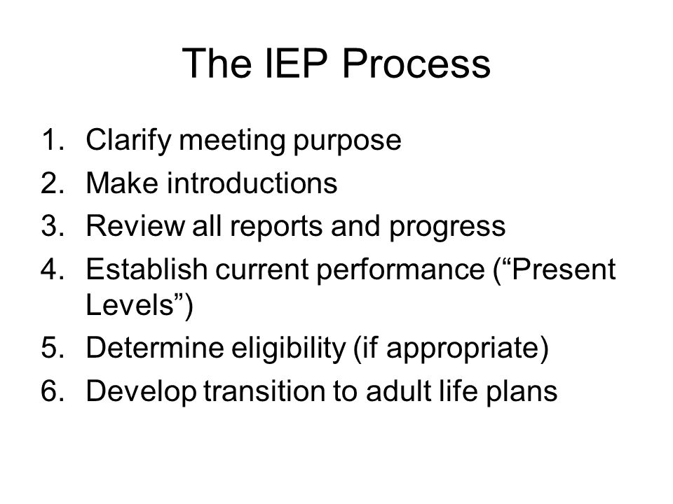 "The IEP Process 1.Clarify meeting purpose 2.Make introductions 3.Review all reports and progress 4.Establish current performance (""Present Levels"") 5."