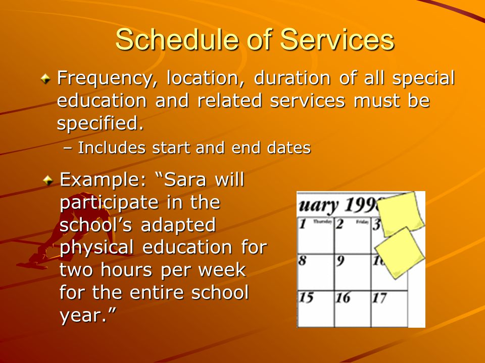 Schedule of Services Example: Sara will participate in the school's adapted physical education for two hours per week for the entire school year. Frequency, location, duration of all special education and related services must be specified.