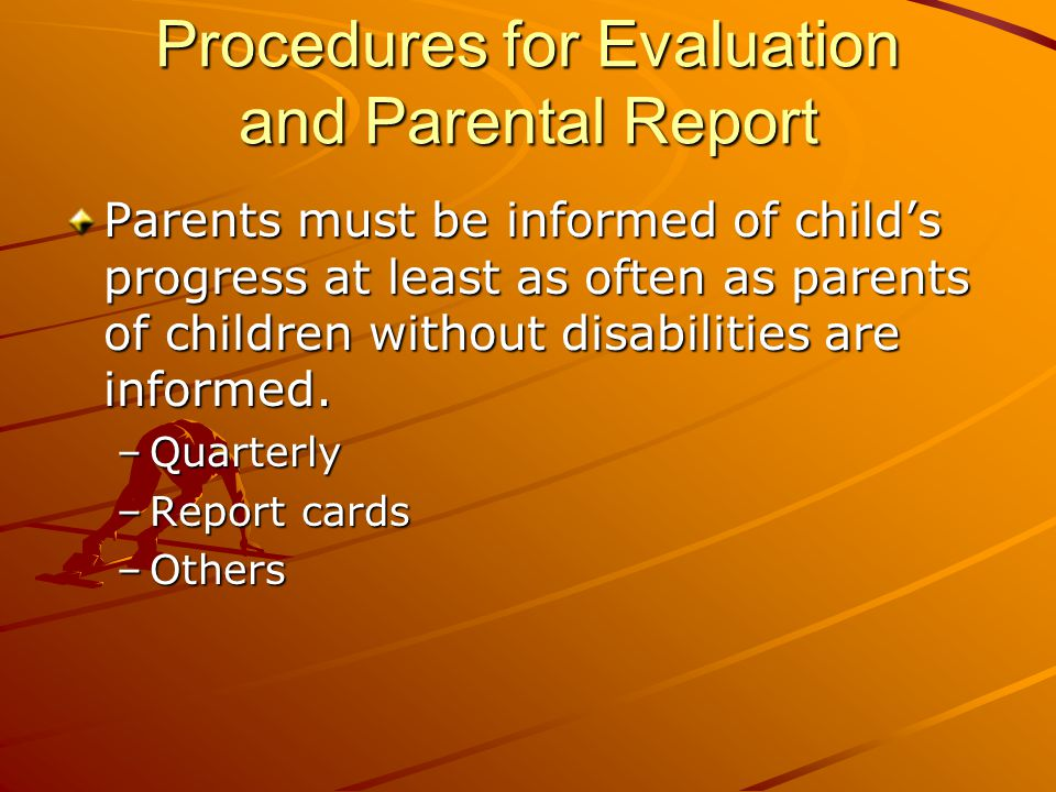 Procedures for Evaluation and Parental Report Parents must be informed of child's progress at least as often as parents of children without disabilities are informed.