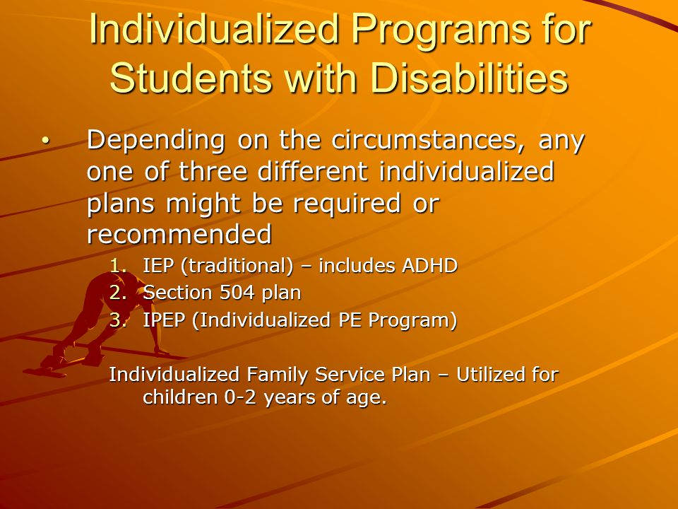 Individualized Programs for Students with Disabilities Depending on the circumstances, any one of three different individualized plans might be required or recommended Depending on the circumstances, any one of three different individualized plans might be required or recommended 1.IEP (traditional) – includes ADHD 2.Section 504 plan 3.IPEP (Individualized PE Program) Individualized Family Service Plan – Utilized for children 0-2 years of age.