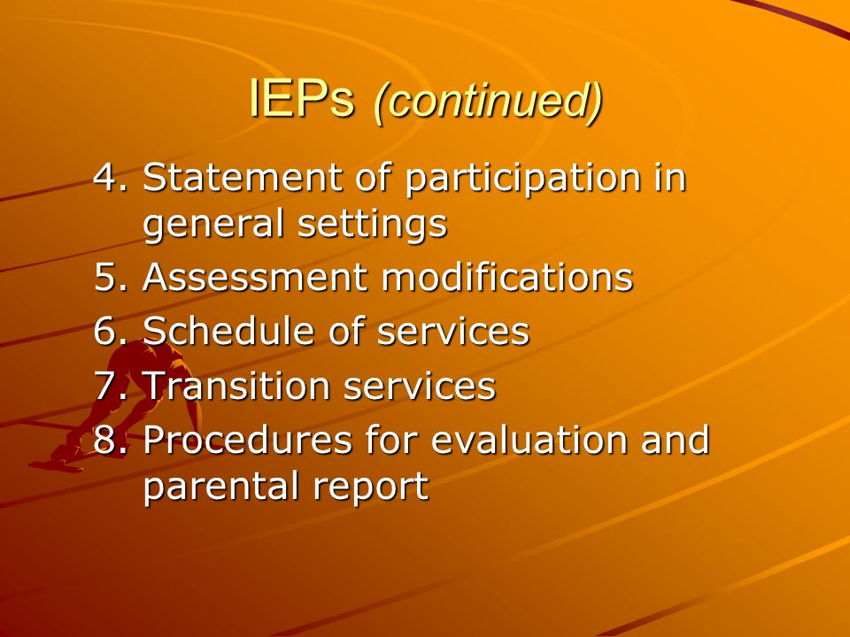 IEPs (continued) 4.Statement of participation in general settings 5.Assessment modifications 6.Schedule of services 7.Transition services 8.Procedures for evaluation and parental report