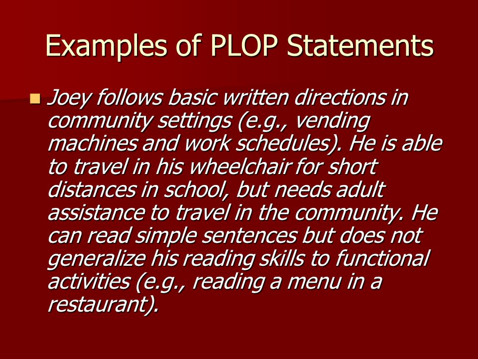 Examples of PLOP Statements Joey follows basic written directions in community settings (e.g., vending machines and work schedules).