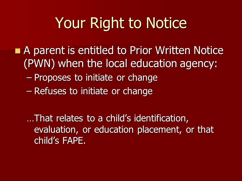Your Right to Notice A parent is entitled to Prior Written Notice (PWN) when the local education agency: A parent is entitled to Prior Written Notice (PWN) when the local education agency: –Proposes to initiate or change –Refuses to initiate or change …That relates to a child's identification, evaluation, or education placement, or that child's FAPE.