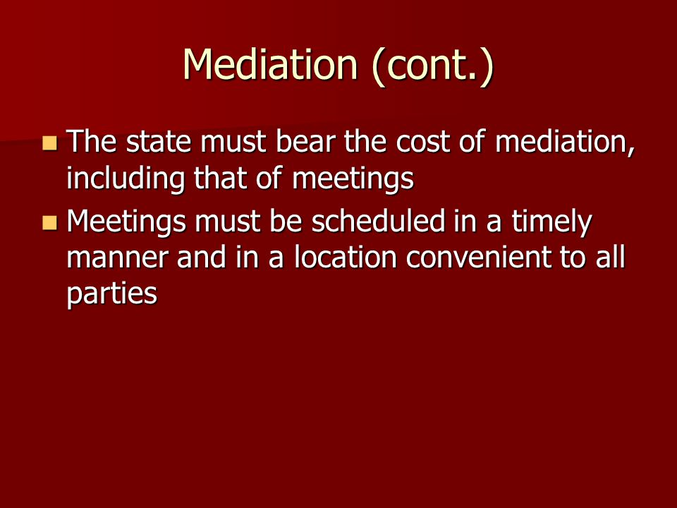 Mediation (cont.) The state must bear the cost of mediation, including that of meetings The state must bear the cost of mediation, including that of meetings Meetings must be scheduled in a timely manner and in a location convenient to all parties Meetings must be scheduled in a timely manner and in a location convenient to all parties