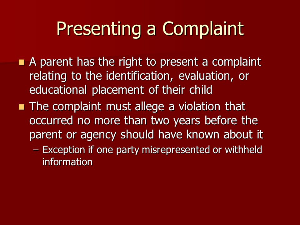 Presenting a Complaint A parent has the right to present a complaint relating to the identification, evaluation, or educational placement of their child A parent has the right to present a complaint relating to the identification, evaluation, or educational placement of their child The complaint must allege a violation that occurred no more than two years before the parent or agency should have known about it The complaint must allege a violation that occurred no more than two years before the parent or agency should have known about it –Exception if one party misrepresented or withheld information