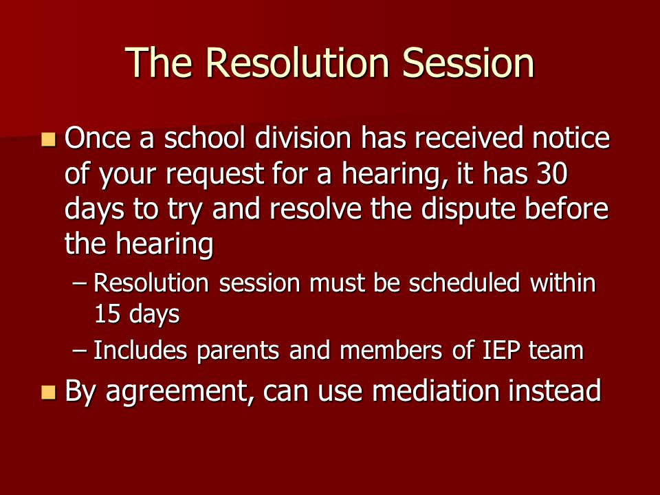 The Resolution Session Once a school division has received notice of your request for a hearing, it has 30 days to try and resolve the dispute before the hearing Once a school division has received notice of your request for a hearing, it has 30 days to try and resolve the dispute before the hearing –Resolution session must be scheduled within 15 days –Includes parents and members of IEP team By agreement, can use mediation instead By agreement, can use mediation instead