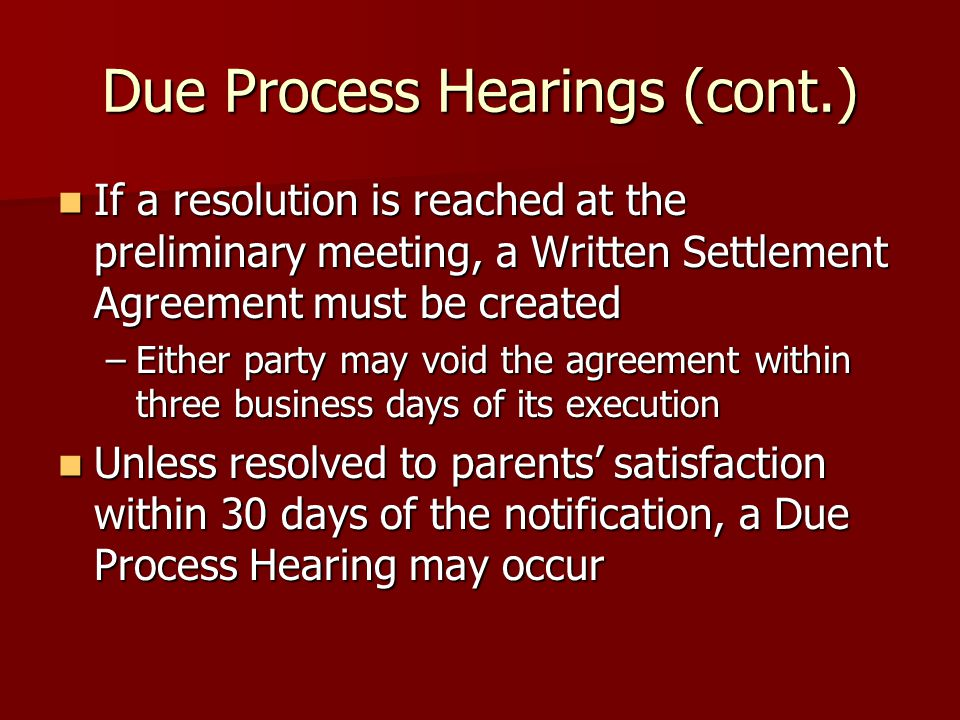 Due Process Hearings (cont.) If a resolution is reached at the preliminary meeting, a Written Settlement Agreement must be created If a resolution is reached at the preliminary meeting, a Written Settlement Agreement must be created –Either party may void the agreement within three business days of its execution Unless resolved to parents' satisfaction within 30 days of the notification, a Due Process Hearing may occur Unless resolved to parents' satisfaction within 30 days of the notification, a Due Process Hearing may occur