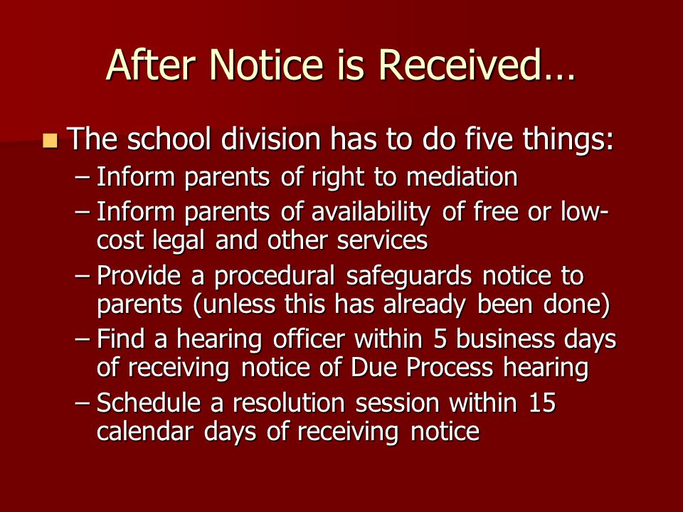 After Notice is Received… The school division has to do five things: The school division has to do five things: –Inform parents of right to mediation –Inform parents of availability of free or low- cost legal and other services –Provide a procedural safeguards notice to parents (unless this has already been done) –Find a hearing officer within 5 business days of receiving notice of Due Process hearing –Schedule a resolution session within 15 calendar days of receiving notice