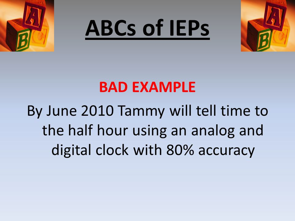 ABCs of IEPs BAD EXAMPLE By June 2010 Tammy will tell time to the half hour using an analog and digital clock with 80% accuracy