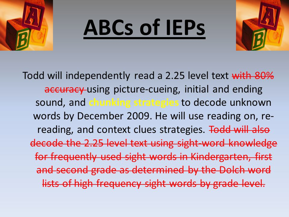 ABCs of IEPs Todd will independently read a 2.25 level text with 80% accuracy using picture-cueing, initial and ending sound, and chunking strategies to decode unknown words by December 2009.