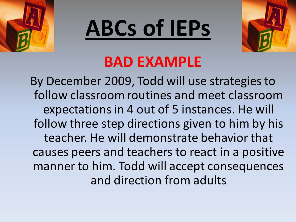 ABCs of IEPs BAD EXAMPLE By December 2009, Todd will use strategies to follow classroom routines and meet classroom expectations in 4 out of 5 instances.