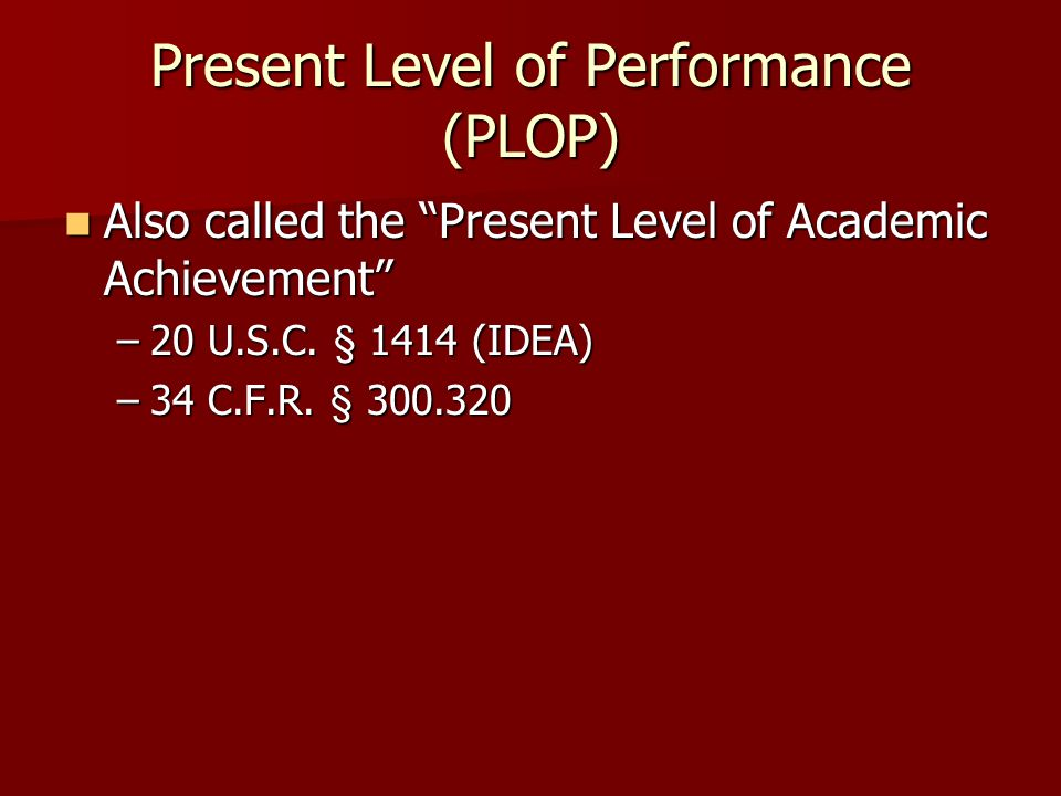 Present Level of Performance (PLOP) Also called the Present Level of Academic Achievement Also called the Present Level of Academic Achievement –20 U.S.C.