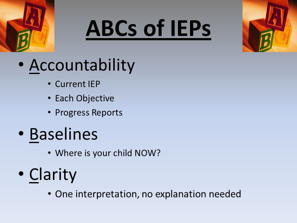 ABCs of IEPs Accountability Current IEP Each Objective Progress Reports Baselines Where is your child NOW.