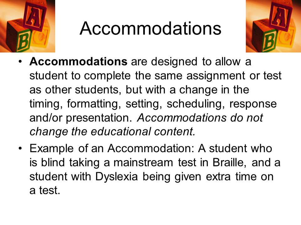Accommodations Accommodations are designed to allow a student to complete the same assignment or test as other students, but with a change in the timing, formatting, setting, scheduling, response and/or presentation.