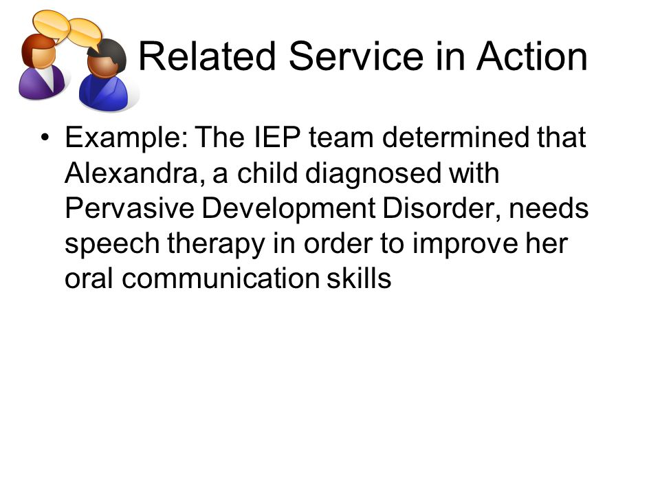 Related Service in Action Example: The IEP team determined that Alexandra, a child diagnosed with Pervasive Development Disorder, needs speech therapy in order to improve her oral communication skills