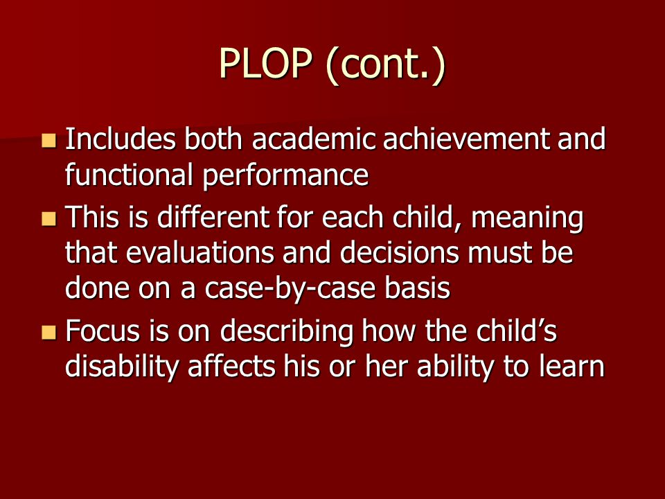 PLOP (cont.) Includes both academic achievement and functional performance Includes both academic achievement and functional performance This is different for each child, meaning that evaluations and decisions must be done on a case-by-case basis This is different for each child, meaning that evaluations and decisions must be done on a case-by-case basis Focus is on describing how the child's disability affects his or her ability to learn Focus is on describing how the child's disability affects his or her ability to learn
