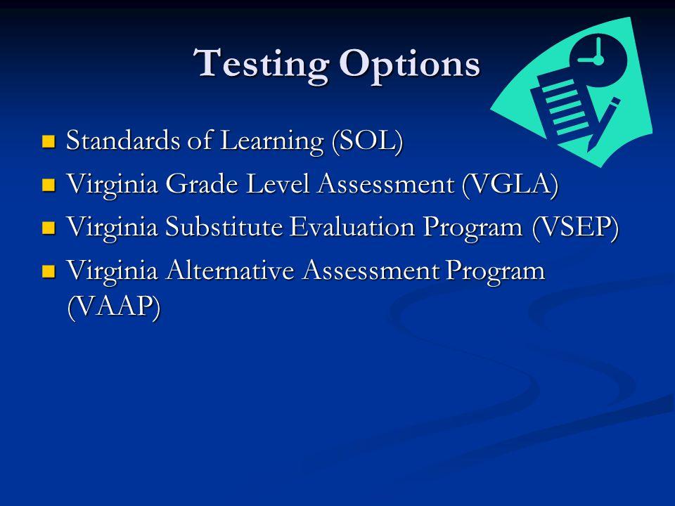 Testing Options Standards of Learning (SOL) Standards of Learning (SOL) Virginia Grade Level Assessment (VGLA) Virginia Grade Level Assessment (VGLA) Virginia Substitute Evaluation Program (VSEP) Virginia Substitute Evaluation Program (VSEP) Virginia Alternative Assessment Program (VAAP) Virginia Alternative Assessment Program (VAAP)