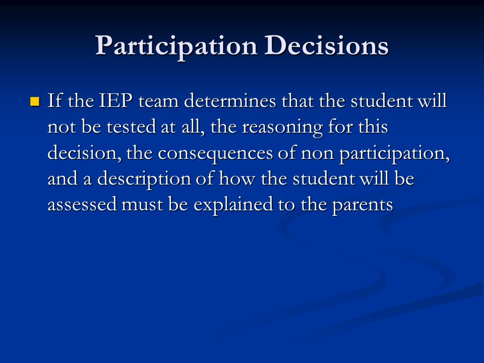 Participation Decisions If the IEP team determines that the student will not be tested at all, the reasoning for this decision, the consequences of non participation, and a description of how the student will be assessed must be explained to the parents If the IEP team determines that the student will not be tested at all, the reasoning for this decision, the consequences of non participation, and a description of how the student will be assessed must be explained to the parents
