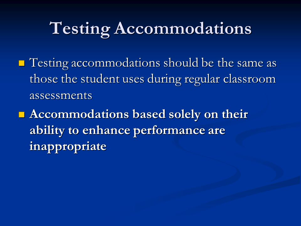 Testing Accommodations Testing accommodations should be the same as those the student uses during regular classroom assessments Testing accommodations should be the same as those the student uses during regular classroom assessments Accommodations based solely on their ability to enhance performance are inappropriate Accommodations based solely on their ability to enhance performance are inappropriate