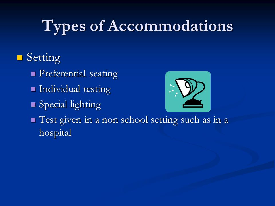 Types of Accommodations Setting Setting Preferential seating Preferential seating Individual testing Individual testing Special lighting Special lighting Test given in a non school setting such as in a hospital Test given in a non school setting such as in a hospital