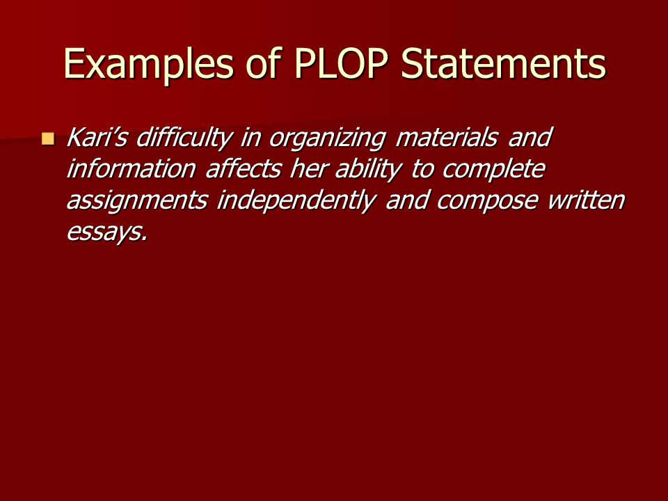 Examples of PLOP Statements Kari's difficulty in organizing materials and information affects her ability to complete assignments independently and compose written essays.