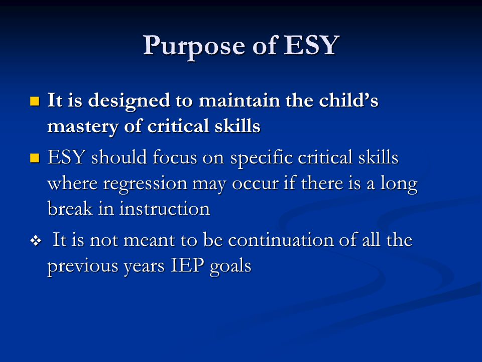 Purpose of ESY It is designed to maintain the child's mastery of critical skills It is designed to maintain the child's mastery of critical skills ESY should focus on specific critical skills where regression may occur if there is a long break in instruction ESY should focus on specific critical skills where regression may occur if there is a long break in instruction  It is not meant to be continuation of all the previous years IEP goals